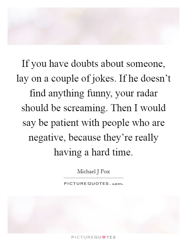 If you have doubts about someone, lay on a couple of jokes. If he doesn't find anything funny, your radar should be screaming. Then I would say be patient with people who are negative, because they're really having a hard time Picture Quote #1