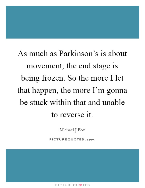 As much as Parkinson's is about movement, the end stage is being frozen. So the more I let that happen, the more I'm gonna be stuck within that and unable to reverse it Picture Quote #1