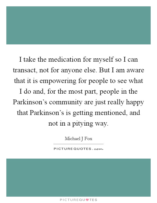 I take the medication for myself so I can transact, not for anyone else. But I am aware that it is empowering for people to see what I do and, for the most part, people in the Parkinson's community are just really happy that Parkinson's is getting mentioned, and not in a pitying way Picture Quote #1