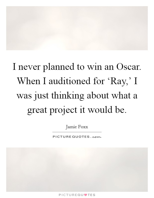 I never planned to win an Oscar. When I auditioned for 'Ray,' I was just thinking about what a great project it would be Picture Quote #1