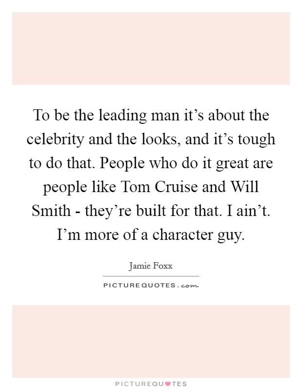 To be the leading man it's about the celebrity and the looks, and it's tough to do that. People who do it great are people like Tom Cruise and Will Smith - they're built for that. I ain't. I'm more of a character guy Picture Quote #1