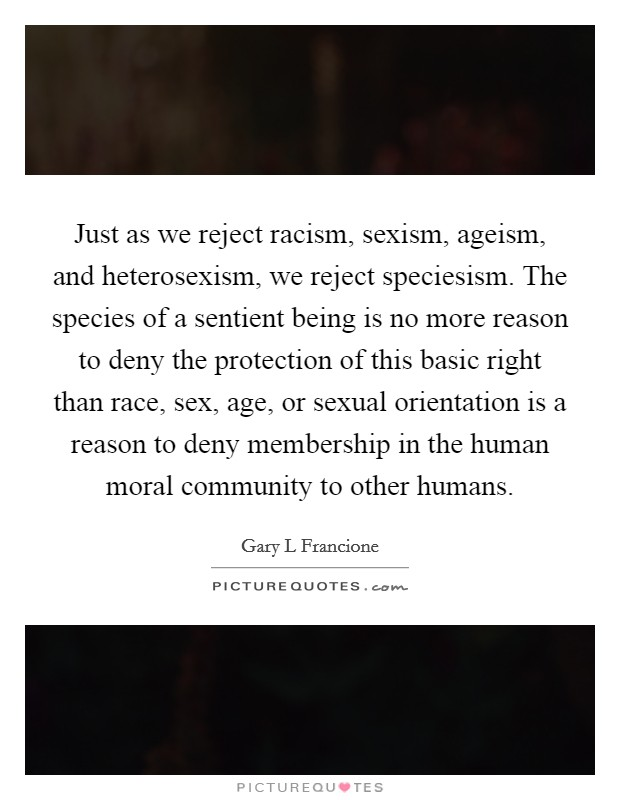 Just as we reject racism, sexism, ageism, and heterosexism, we reject speciesism. The species of a sentient being is no more reason to deny the protection of this basic right than race, sex, age, or sexual orientation is a reason to deny membership in the human moral community to other humans Picture Quote #1