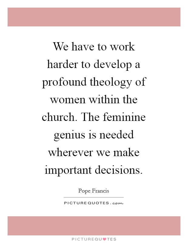 We have to work harder to develop a profound theology of women within the church. The feminine genius is needed wherever we make important decisions Picture Quote #1