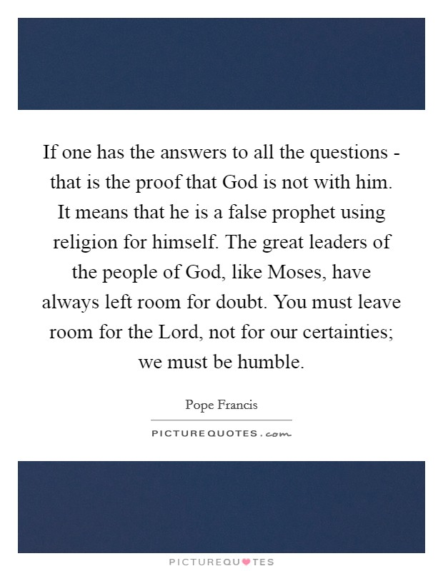If one has the answers to all the questions - that is the proof that God is not with him. It means that he is a false prophet using religion for himself. The great leaders of the people of God, like Moses, have always left room for doubt. You must leave room for the Lord, not for our certainties; we must be humble Picture Quote #1