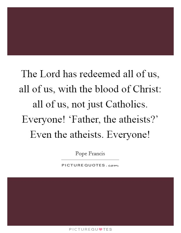 The Lord has redeemed all of us, all of us, with the blood of Christ: all of us, not just Catholics. Everyone! 'Father, the atheists?' Even the atheists. Everyone! Picture Quote #1