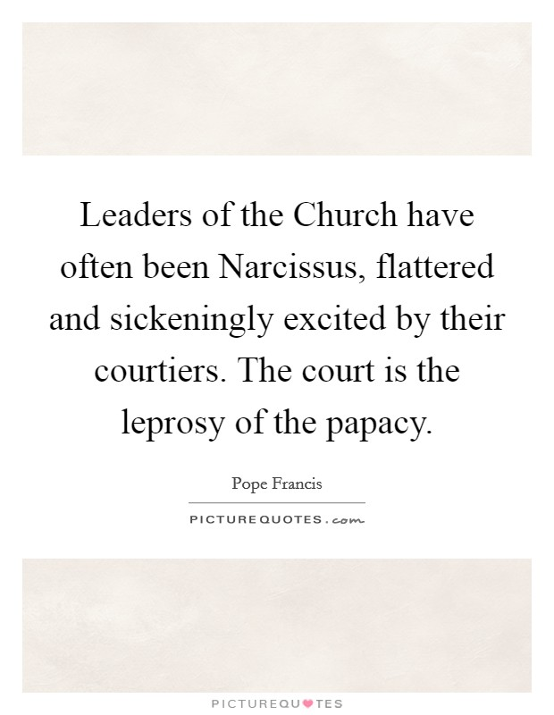 Leaders of the Church have often been Narcissus, flattered and sickeningly excited by their courtiers. The court is the leprosy of the papacy Picture Quote #1