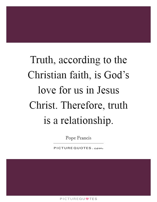 Truth, according to the Christian faith, is God's love for us in Jesus Christ. Therefore, truth is a relationship Picture Quote #1