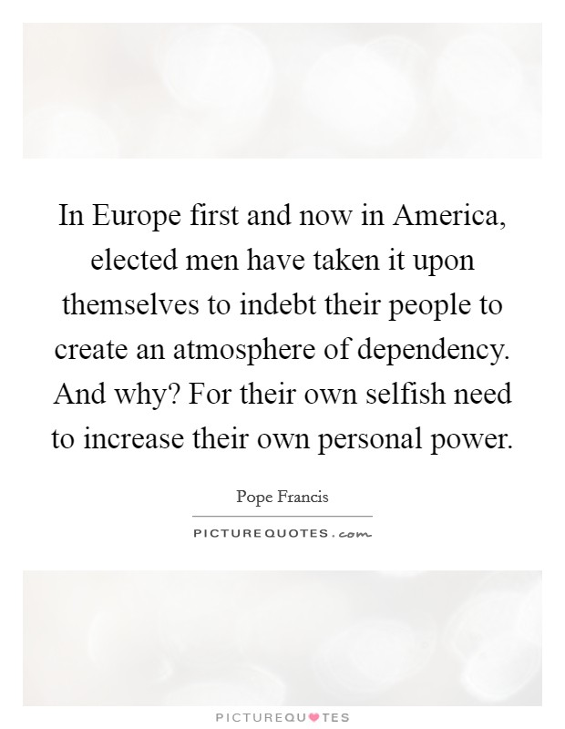 In Europe first and now in America, elected men have taken it upon themselves to indebt their people to create an atmosphere of dependency. And why? For their own selfish need to increase their own personal power Picture Quote #1