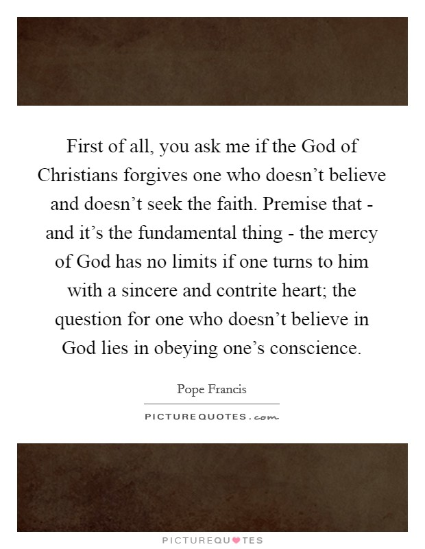 First of all, you ask me if the God of Christians forgives one who doesn't believe and doesn't seek the faith. Premise that - and it's the fundamental thing - the mercy of God has no limits if one turns to him with a sincere and contrite heart; the question for one who doesn't believe in God lies in obeying one's conscience Picture Quote #1