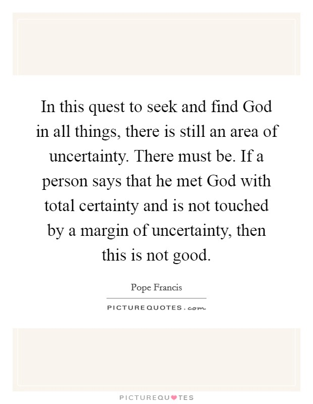 In this quest to seek and find God in all things, there is still an area of uncertainty. There must be. If a person says that he met God with total certainty and is not touched by a margin of uncertainty, then this is not good Picture Quote #1