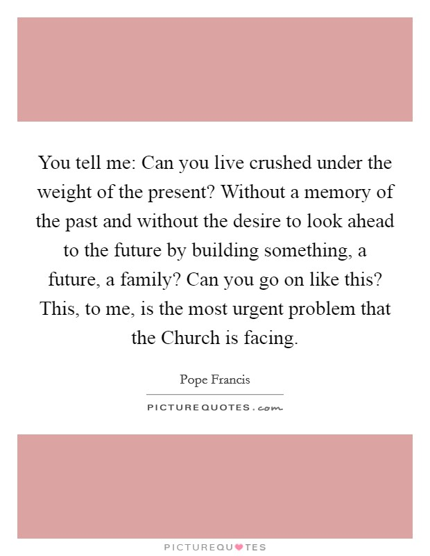 You tell me: Can you live crushed under the weight of the present? Without a memory of the past and without the desire to look ahead to the future by building something, a future, a family? Can you go on like this? This, to me, is the most urgent problem that the Church is facing Picture Quote #1