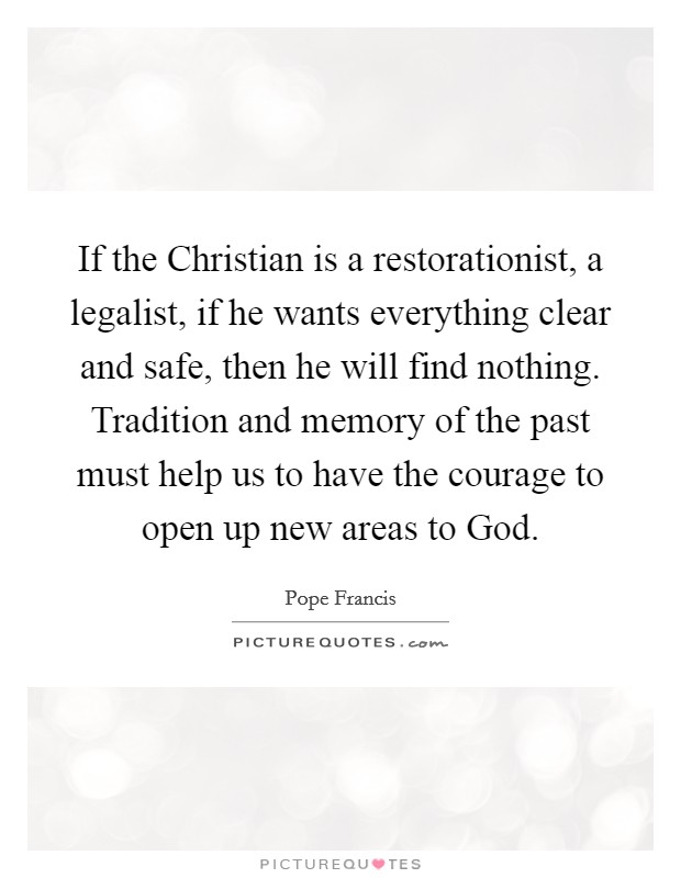 If the Christian is a restorationist, a legalist, if he wants everything clear and safe, then he will find nothing. Tradition and memory of the past must help us to have the courage to open up new areas to God Picture Quote #1