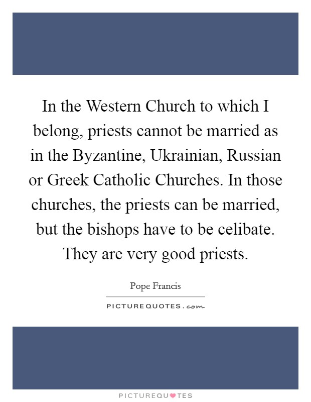 In the Western Church to which I belong, priests cannot be married as in the Byzantine, Ukrainian, Russian or Greek Catholic Churches. In those churches, the priests can be married, but the bishops have to be celibate. They are very good priests Picture Quote #1