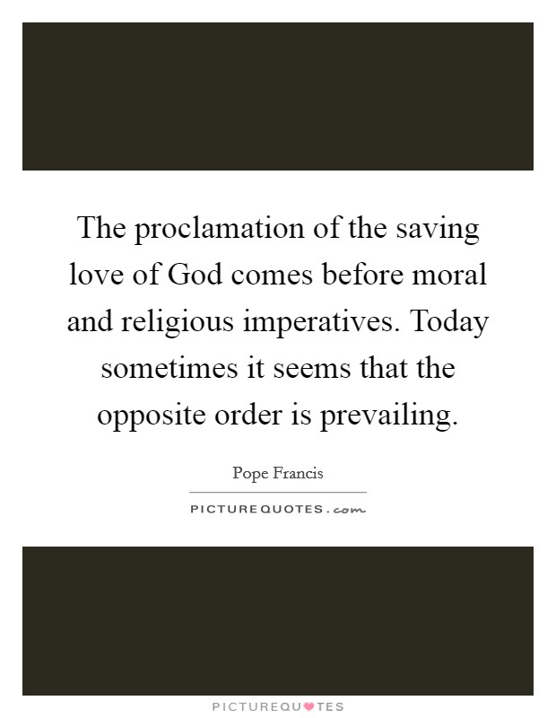 The proclamation of the saving love of God comes before moral and religious imperatives. Today sometimes it seems that the opposite order is prevailing Picture Quote #1