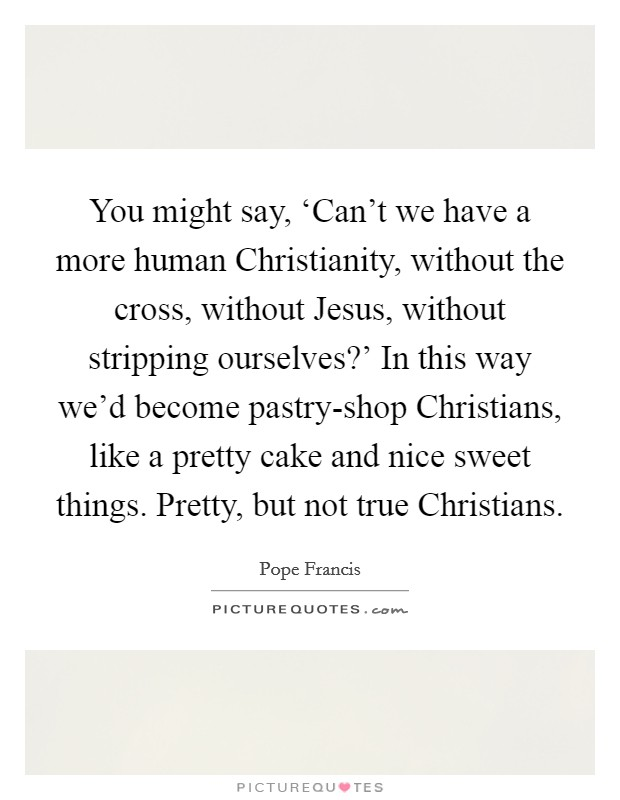 You might say, 'Can't we have a more human Christianity, without the cross, without Jesus, without stripping ourselves?' In this way we'd become pastry-shop Christians, like a pretty cake and nice sweet things. Pretty, but not true Christians Picture Quote #1