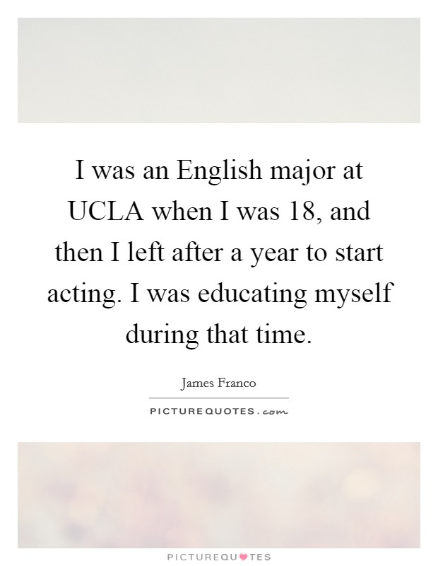 I was an English major at UCLA when I was 18, and then I left after a year to start acting. I was educating myself during that time Picture Quote #1