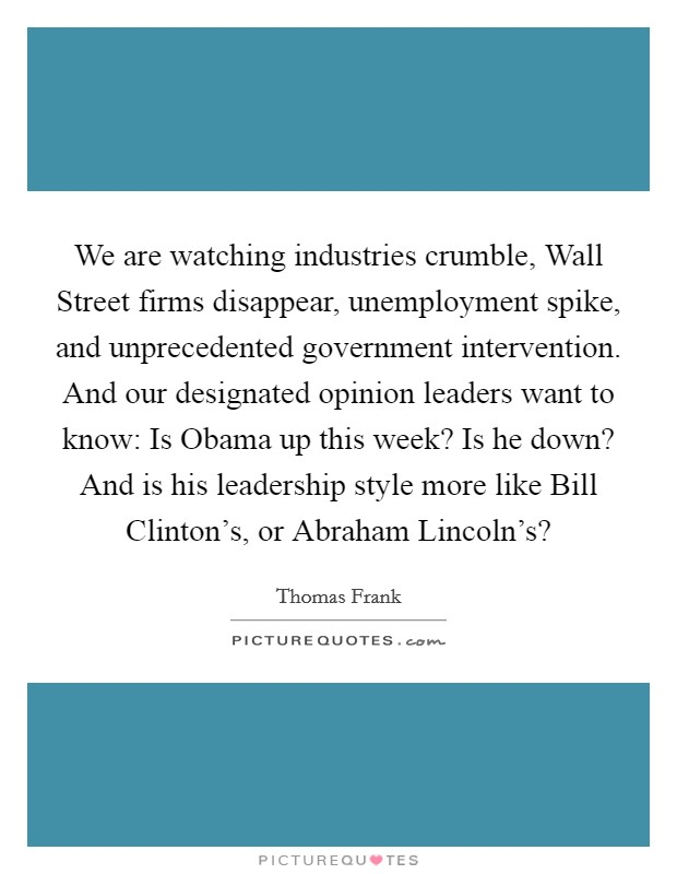 We are watching industries crumble, Wall Street firms disappear, unemployment spike, and unprecedented government intervention. And our designated opinion leaders want to know: Is Obama up this week? Is he down? And is his leadership style more like Bill Clinton's, or Abraham Lincoln's? Picture Quote #1