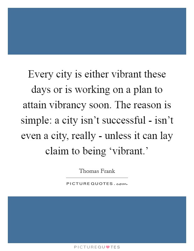 Every city is either vibrant these days or is working on a plan to attain vibrancy soon. The reason is simple: a city isn't successful - isn't even a city, really - unless it can lay claim to being 'vibrant.' Picture Quote #1
