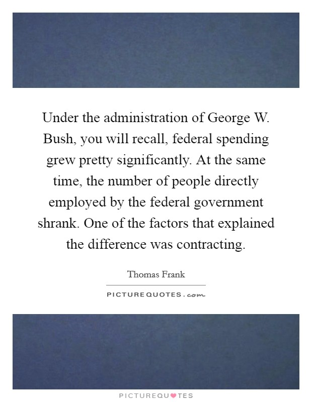 Under the administration of George W. Bush, you will recall, federal spending grew pretty significantly. At the same time, the number of people directly employed by the federal government shrank. One of the factors that explained the difference was contracting Picture Quote #1