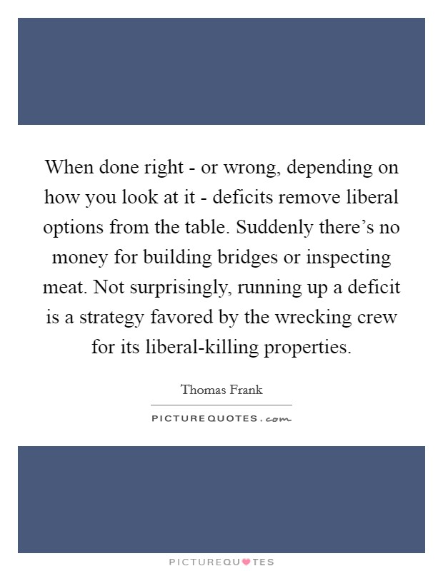 When done right - or wrong, depending on how you look at it - deficits remove liberal options from the table. Suddenly there's no money for building bridges or inspecting meat. Not surprisingly, running up a deficit is a strategy favored by the wrecking crew for its liberal-killing properties Picture Quote #1