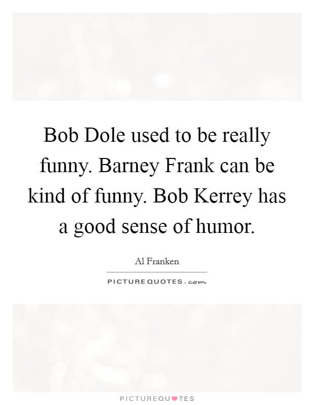 Bob Dole used to be really funny. Barney Frank can be kind of funny. Bob Kerrey has a good sense of humor Picture Quote #1