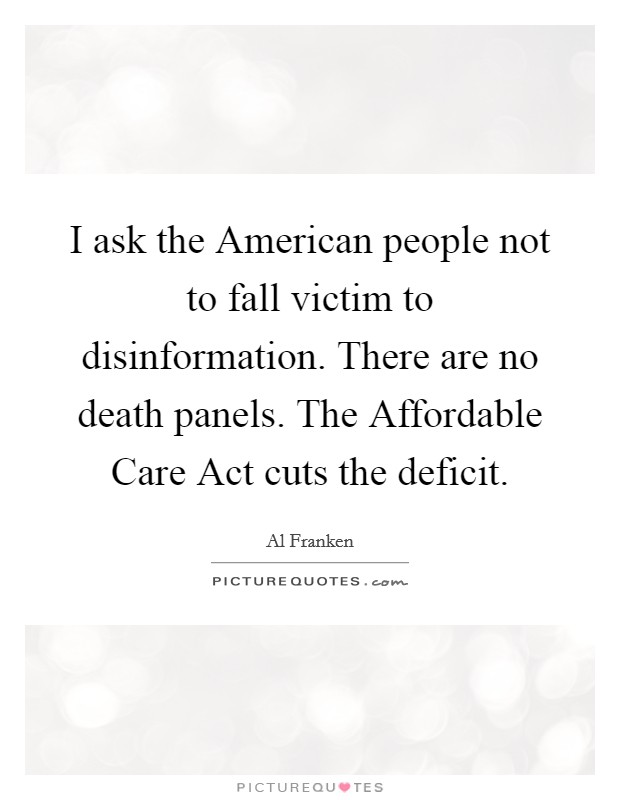I ask the American people not to fall victim to disinformation. There are no death panels. The Affordable Care Act cuts the deficit Picture Quote #1