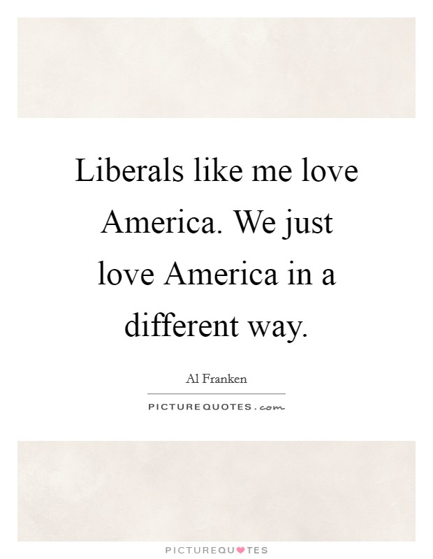 Liberals like me love America. We just love America in a different way Picture Quote #1