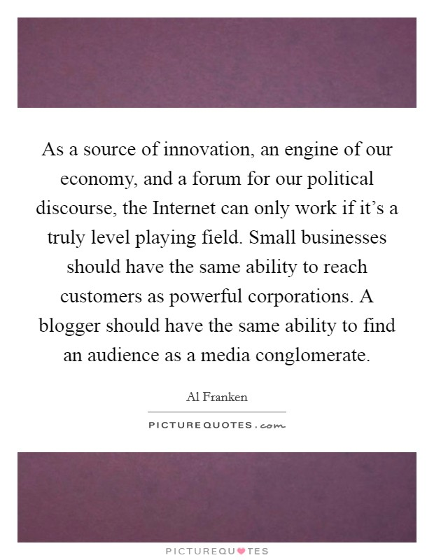 As a source of innovation, an engine of our economy, and a forum for our political discourse, the Internet can only work if it's a truly level playing field. Small businesses should have the same ability to reach customers as powerful corporations. A blogger should have the same ability to find an audience as a media conglomerate Picture Quote #1