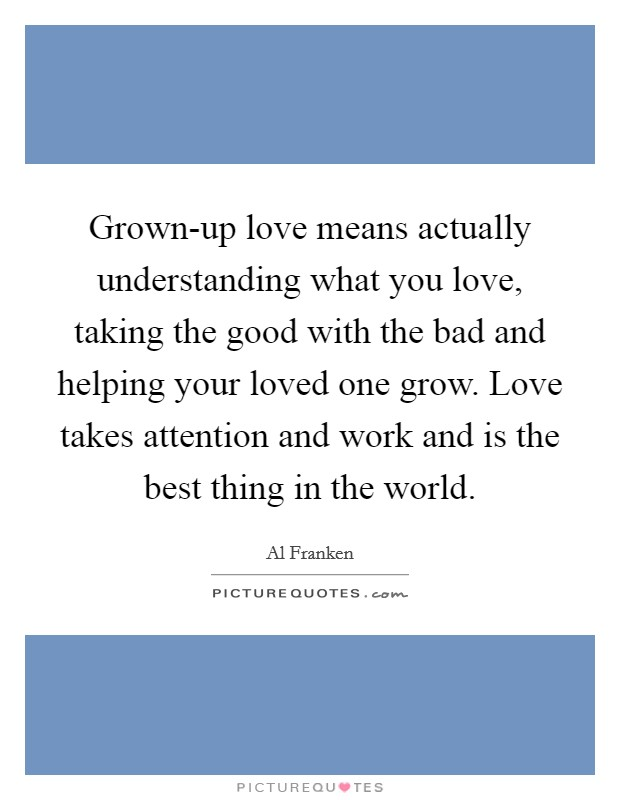 Grown-up love means actually understanding what you love, taking the good with the bad and helping your loved one grow. Love takes attention and work and is the best thing in the world Picture Quote #1