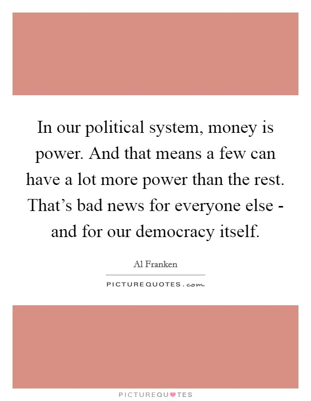 In our political system, money is power. And that means a few can have a lot more power than the rest. That's bad news for everyone else - and for our democracy itself Picture Quote #1