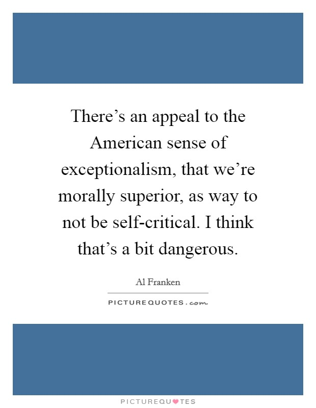 There's an appeal to the American sense of exceptionalism, that we're morally superior, as way to not be self-critical. I think that's a bit dangerous Picture Quote #1