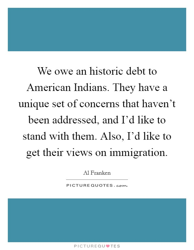 We owe an historic debt to American Indians. They have a unique set of concerns that haven't been addressed, and I'd like to stand with them. Also, I'd like to get their views on immigration Picture Quote #1