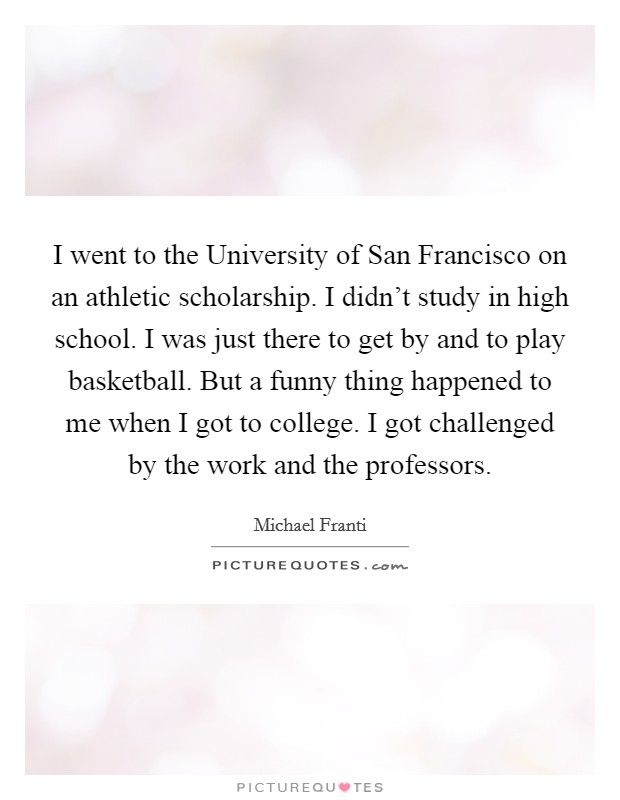 I went to the University of San Francisco on an athletic scholarship. I didn't study in high school. I was just there to get by and to play basketball. But a funny thing happened to me when I got to college. I got challenged by the work and the professors Picture Quote #1
