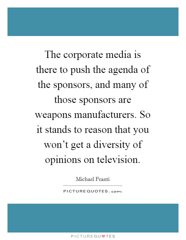 The corporate media is there to push the agenda of the sponsors, and many of those sponsors are weapons manufacturers. So it stands to reason that you won't get a diversity of opinions on television Picture Quote #1