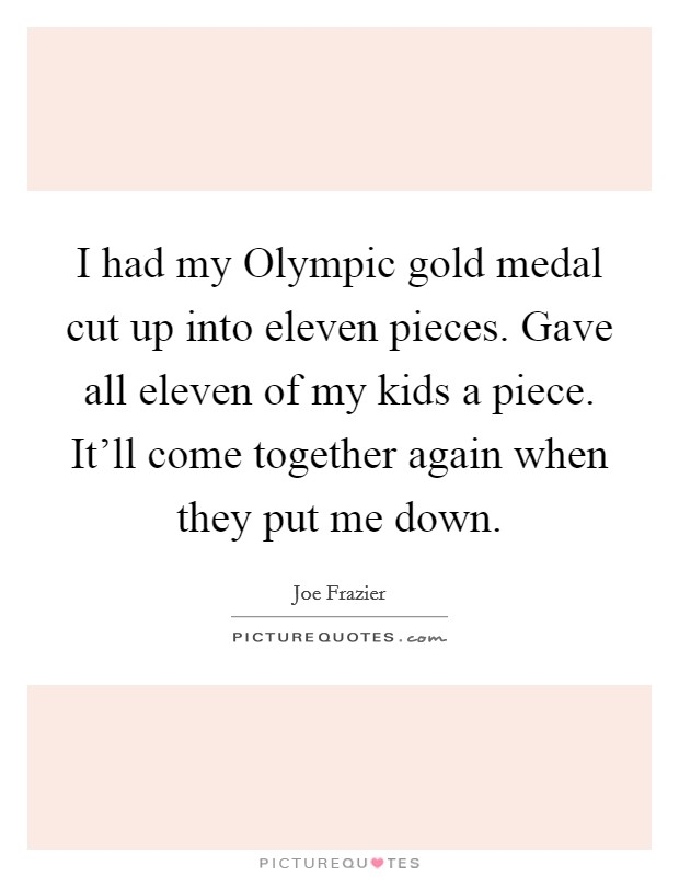 I had my Olympic gold medal cut up into eleven pieces. Gave all eleven of my kids a piece. It'll come together again when they put me down Picture Quote #1