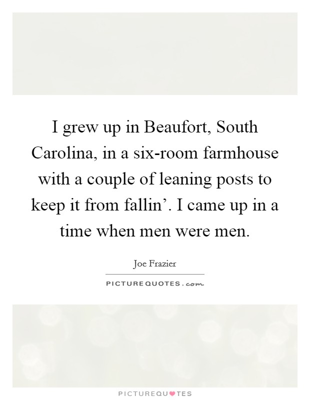 I grew up in Beaufort, South Carolina, in a six-room farmhouse with a couple of leaning posts to keep it from fallin'. I came up in a time when men were men Picture Quote #1
