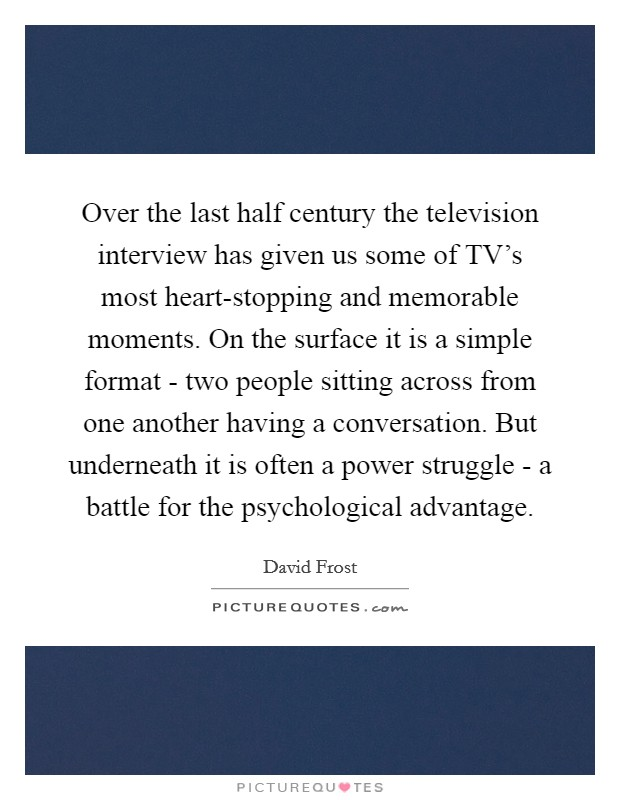 Over the last half century the television interview has given us some of TV's most heart-stopping and memorable moments. On the surface it is a simple format - two people sitting across from one another having a conversation. But underneath it is often a power struggle - a battle for the psychological advantage Picture Quote #1