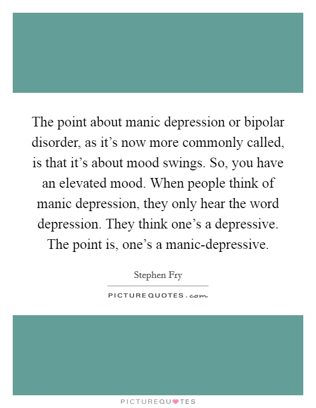 The point about manic depression or bipolar disorder, as it's now more commonly called, is that it's about mood swings. So, you have an elevated mood. When people think of manic depression, they only hear the word depression. They think one's a depressive. The point is, one's a manic-depressive Picture Quote #1