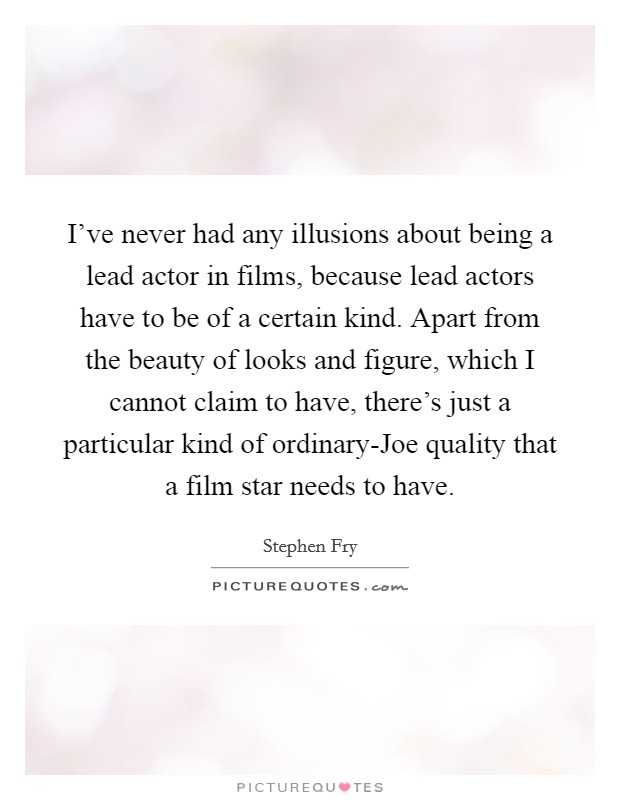 I've never had any illusions about being a lead actor in films, because lead actors have to be of a certain kind. Apart from the beauty of looks and figure, which I cannot claim to have, there's just a particular kind of ordinary-Joe quality that a film star needs to have Picture Quote #1