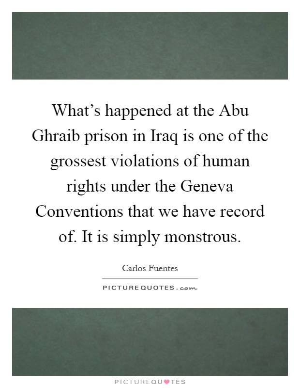 What's happened at the Abu Ghraib prison in Iraq is one of the grossest violations of human rights under the Geneva Conventions that we have record of. It is simply monstrous Picture Quote #1