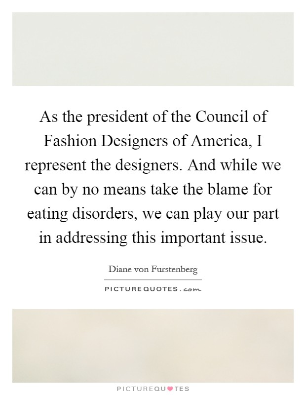 As the president of the Council of Fashion Designers of America, I represent the designers. And while we can by no means take the blame for eating disorders, we can play our part in addressing this important issue Picture Quote #1
