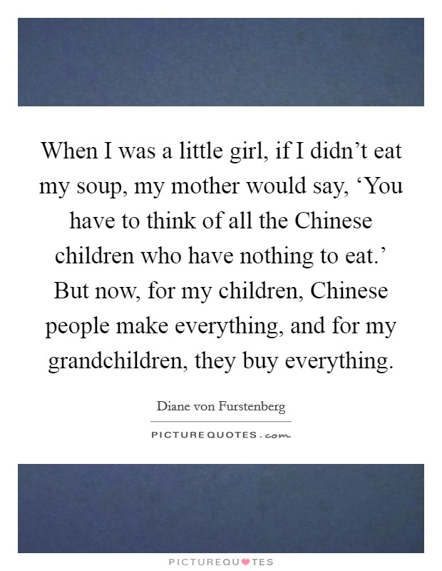 When I was a little girl, if I didn't eat my soup, my mother would say, 'You have to think of all the Chinese children who have nothing to eat.' But now, for my children, Chinese people make everything, and for my grandchildren, they buy everything Picture Quote #1
