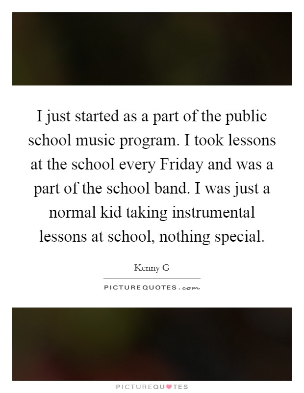 I just started as a part of the public school music program. I took lessons at the school every Friday and was a part of the school band. I was just a normal kid taking instrumental lessons at school, nothing special Picture Quote #1