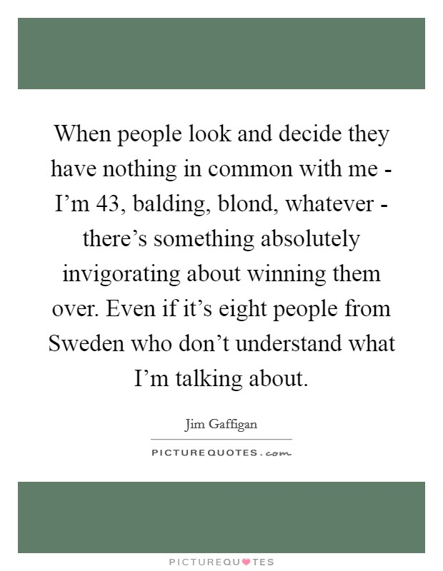 When people look and decide they have nothing in common with me - I'm 43, balding, blond, whatever - there's something absolutely invigorating about winning them over. Even if it's eight people from Sweden who don't understand what I'm talking about Picture Quote #1