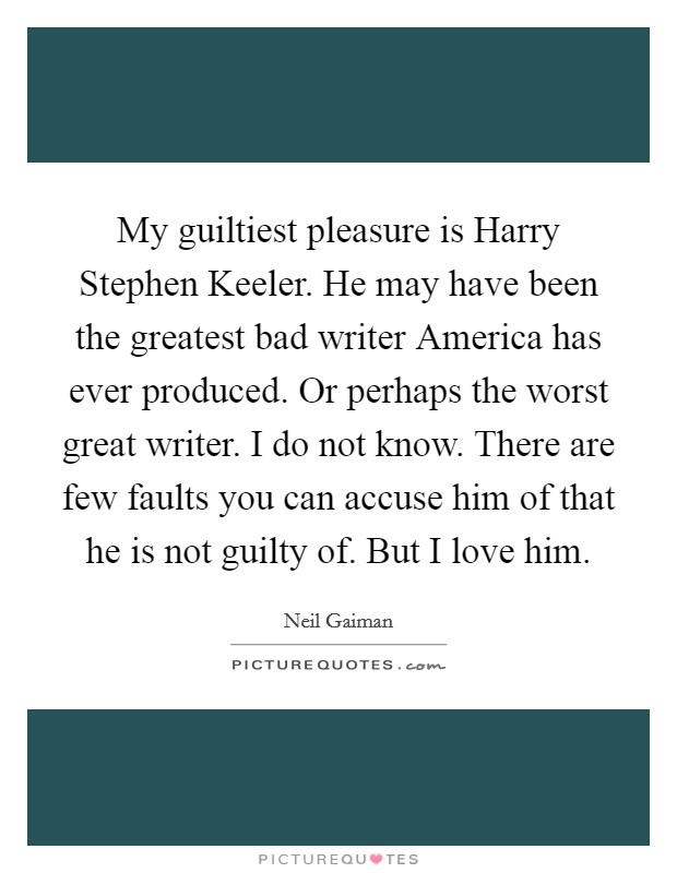 My guiltiest pleasure is Harry Stephen Keeler. He may have been the greatest bad writer America has ever produced. Or perhaps the worst great writer. I do not know. There are few faults you can accuse him of that he is not guilty of. But I love him Picture Quote #1