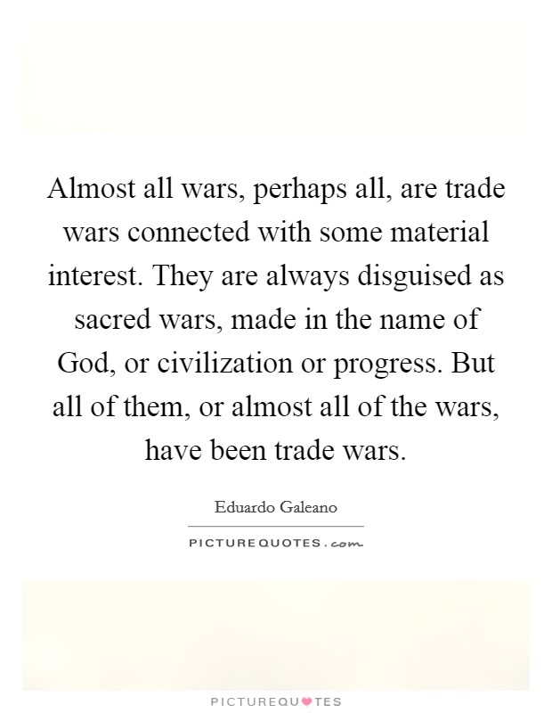 Almost all wars, perhaps all, are trade wars connected with some material interest. They are always disguised as sacred wars, made in the name of God, or civilization or progress. But all of them, or almost all of the wars, have been trade wars Picture Quote #1