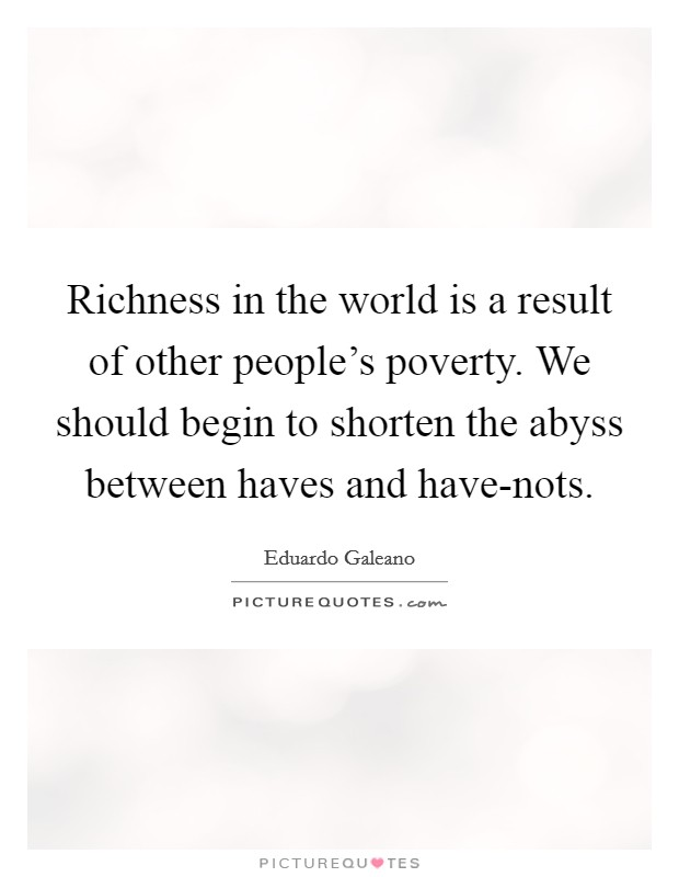 Richness in the world is a result of other people's poverty. We should begin to shorten the abyss between haves and have-nots Picture Quote #1