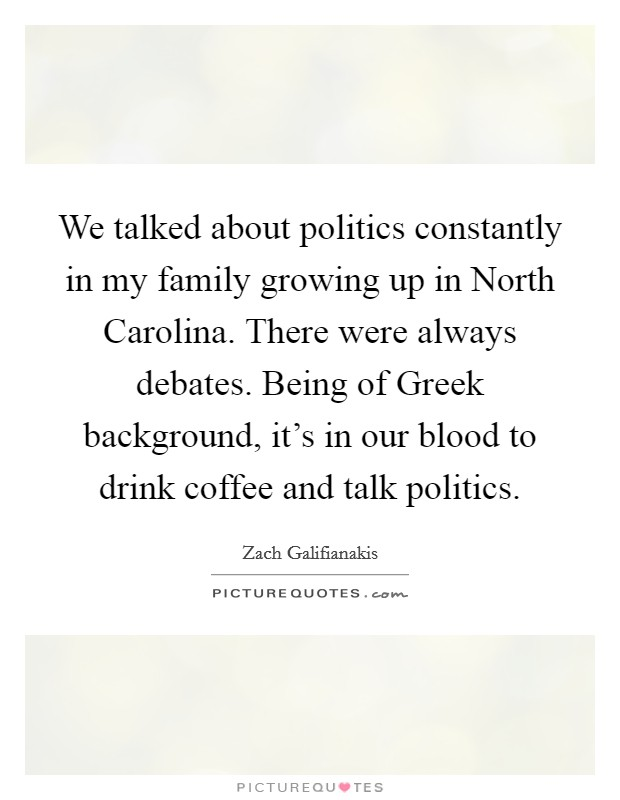 We talked about politics constantly in my family growing up in North Carolina. There were always debates. Being of Greek background, it's in our blood to drink coffee and talk politics Picture Quote #1