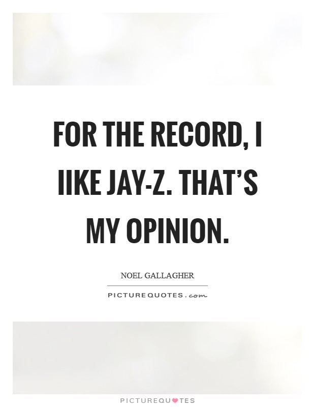 For the record, I Iike Jay-Z. That's my opinion Picture Quote #1