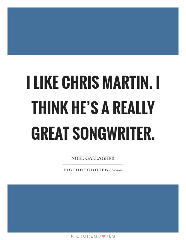 I like Chris Martin. I think he's a really great songwriter Picture Quote #1